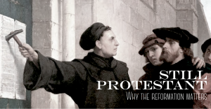 Still Protestant: Why the Reformation Still Matters